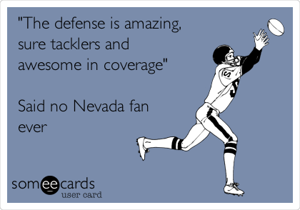 """The defense is amazing,  sure tacklers and awesome in coverage""  Said no Nevada fan ever"