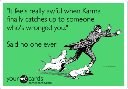 """""""It feels really awful when Karma finally catches up to someone who's wronged you.""""  Said no one ever."""