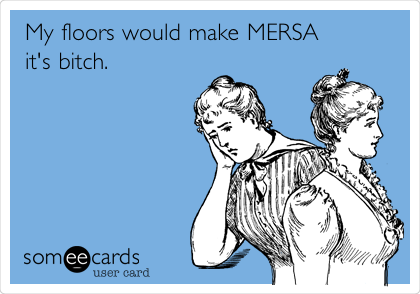 My floors would make MERSA it's bitch.