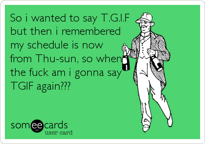 So i wanted to say T.G.I.F but then i remembered my schedule is now from Thu-sun, so when the fuck am i gonna say TGIF again???