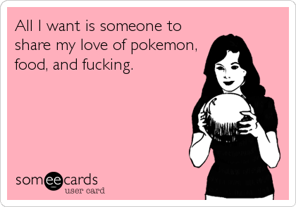 All I want is someone to share my love of pokemon, food, and fucking.
