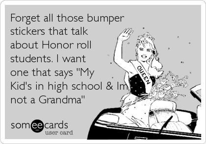 """Forget all those bumper stickers that talkabout Honor rollstudents. I want one that says """"MyKid's in high school & Imnot a Grandma"""""""