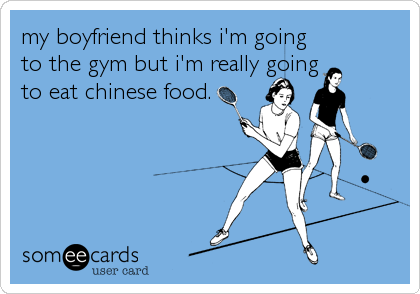 my boyfriend thinks i'm going to the gym but i'm really going to eat chinese food.