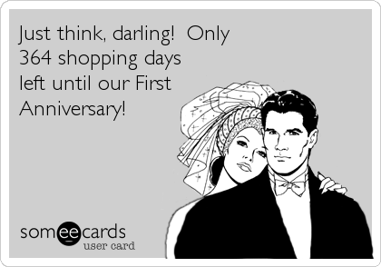 Just think, darling!  Only 364 shopping days left until our First Anniversary!