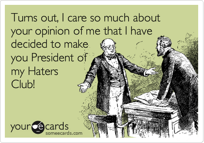 Turns out, I care so much about your opinion of me that I have