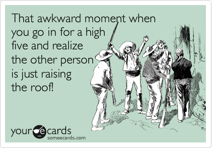 That awkward momentwhen you go in for a high five and realize the other person is just raising the roof!