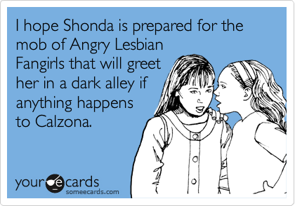 I hope Shonda is prepared for the mob of Angry Lesbian Fangirls that will greet her in a dark alley if anything happens to Calzona.