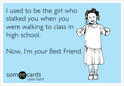 I used to be the girl who stalked you when you were walking to class in high school.   Now, I'm your Best Friend.