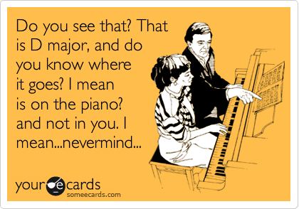 Do you see that? That is D major, and do you know where it goes? I mean is on the piano? and not in you. I  mean...nevermind...