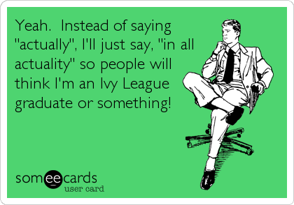 "Yeah.  Instead of saying  ""actually"", I'll just say, ""in all actuality"" so people will think I'm an Ivy League graduate or something!"