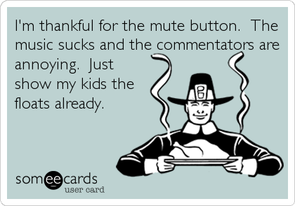 I'm thankful for the mute button.  The music sucks and the commentators are annoying.  Just show my kids the  floats already.