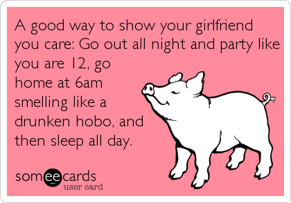 A good way to show your girlfriend you care: Go out all night and party like you are 12, go home at 6am smelling like a drunken hobo, and then sleep all day.