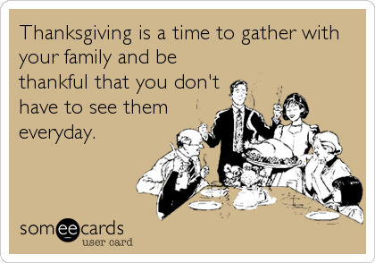 Thanksgiving is a time to gather with your family and be thankful that you don't have to see them everyday.