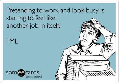 Pretending to work and look busy is starting to feel like a