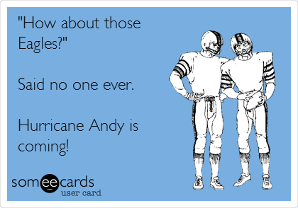 """How about those Eagles?""  Said no one ever.  Hurricane Andy is coming!"