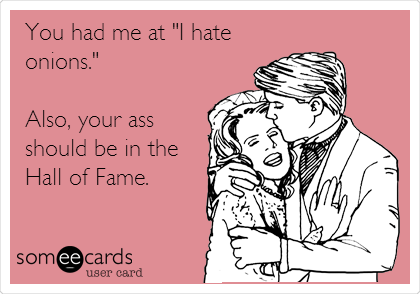 "You had me at ""I hate onions.""  Also, your ass should be in the Hall of Fame."