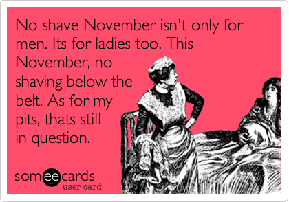 No shave November isn't only for men. Its for ladies too. This November%2C no