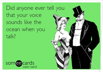 Did anyone ever tell you that your voice sounds like the ocean when you talk?
