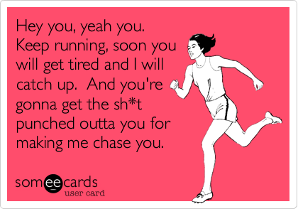 Hey you%2C yeah you.  Keep running%2C soon you will get tired and I will catch up.  And you're gonna get the sh*t punched outta you for making me chase you.