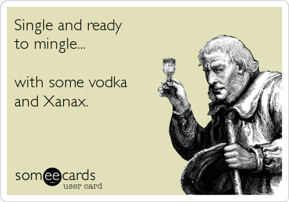 Single and ready to mingle...  with some vodka and Xanax.