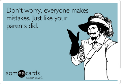 Don't worry, everyone makes mistakes. Just like your parents did.