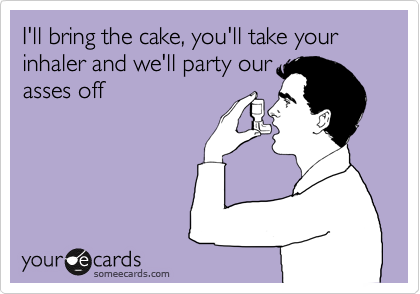 I'll bring the cake, you'll take your inhaler and we'll party our asses off