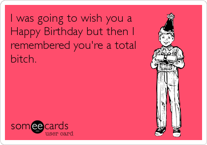I was going to wish you a Happy Birthday but then I remembered you're a total bitch.