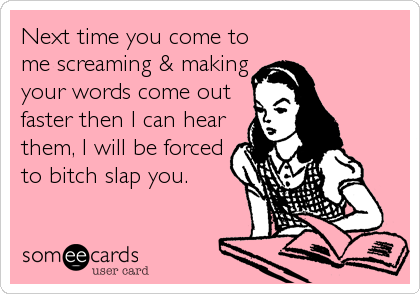 Next time you come to me screaming & making your words come out faster then I can hear them, I will be forced to bitch slap you.
