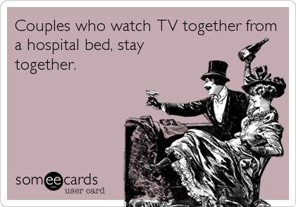 Couples who watch TV together from a hospital bed, stay together.