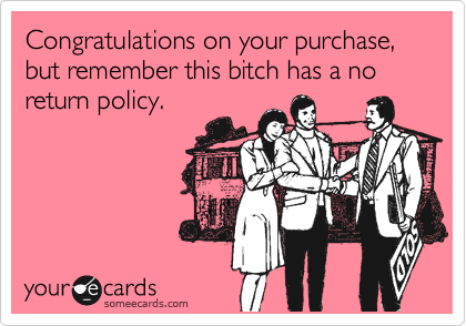 Congratulations on your purchase., but remember this bitch has a no return policy.