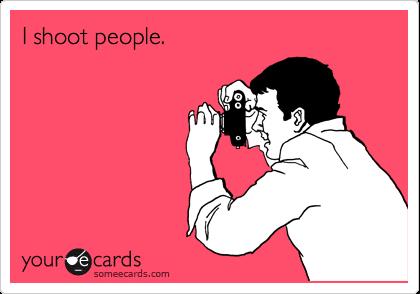I shoot people.