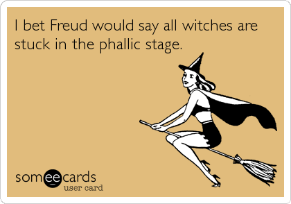 I bet Freud would say all witches are stuck in the phallic stage.