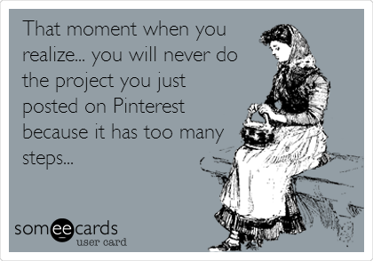 That moment when you realize... you will never do the project you just posted on Pinterest because it has too many steps...