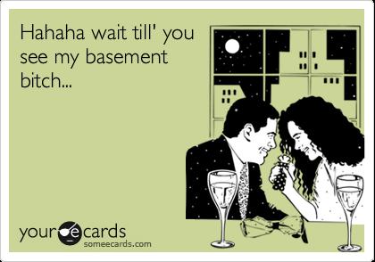 Hahaha wait till' you see my basement bitch...