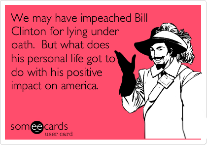 We may have impeached Bill Clinton for lying under oath.  But what does his person life got to do with this.  Obama2012