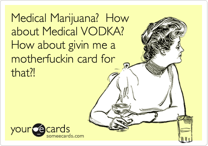 Medical Marijuana.  How about Medical VODKA?  How about givin me a motherfuckin card for that?!