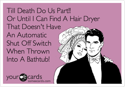 Till Death Do Us Part!! Or Until I Can Find A Hair Dryer That Doesn't Have An Automatic Shut Off Switch When Thrown Into A Bathtub!