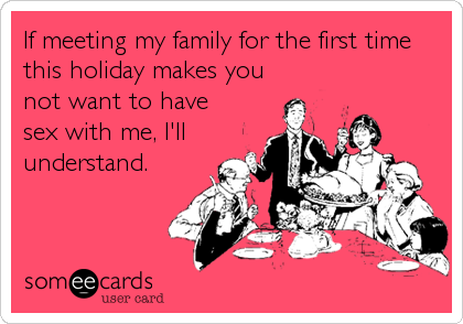 If meeting my family for the first time this holiday makes you not want to have sex with me, I'll understand.