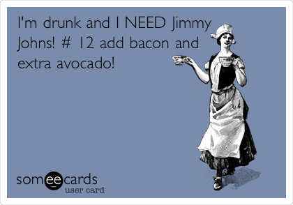 I'm drunk and I NEED Jimmy Johns! # 12 add bacon and extra avocado!