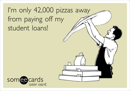I'm only 42,000 pizzas away from paying off my student loans!