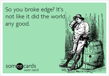 So you broke edge? It's not like it did the world any good.