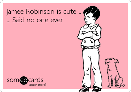 Jamee Robinson is cute .. ... Said no one ever