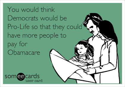 You would think Democrats would be Pro-Life so that they could have more people to pay for Obamacare