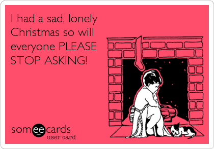 I Had A Sad Lonely Christmas So Will Everyone Please Stop Asking
