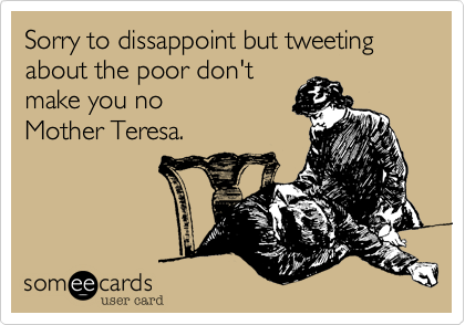 Sorry to dissappoint but tweeting about the poor don't 