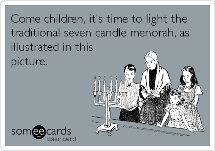 Come children, it's time to light the traditional seven candle menorah, as illustrated in this picture.