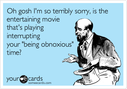 """Oh gosh I'm so terribly sorry, is the entertaining movie that's playing interrupting your """"being obnoxious"""" time? Kindly shut your face."""