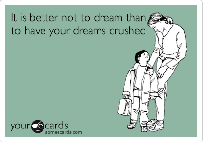 It is better not to dream than to have your dreams crushed