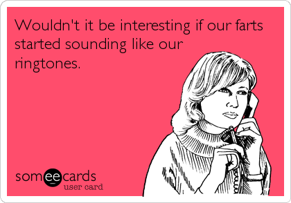 Wouldn't it be interesting if our farts started sounding like our ringtones.