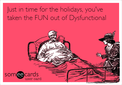 Just in time for the holidays, you've taken the FUN out of Dysfunctional